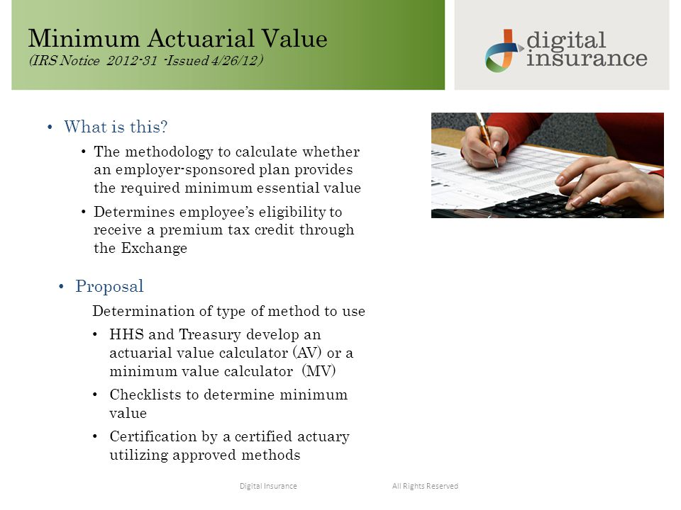 All Rights ReservedDigital Insurance Minimum Actuarial Value (IRS Notice 2012-31 -Issued 4/26/12 ) Proposal Determination of type of method to use HHS and Treasury develop an actuarial value calculator (AV) or a minimum value calculator (MV) Checklists to determine minimum value Certification by a certified actuary utilizing approved methods What is this.