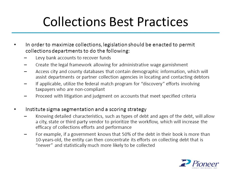 Collections Best Practices In order to maximize collections, legislation should be enacted to permit collections departments to do the following: – Levy bank accounts to recover funds – Create the legal framework allowing for administrative wage garnishment – Access city and county databases that contain demographic information, which will assist departments or partner collection agencies in locating and contacting debtors – If applicable, utilize the federal match program for discovery efforts involving taxpayers who are non-compliant – Proceed with litigation and judgment on accounts that meet specified criteria Institute sigma segmentation and a scoring strategy – Knowing detailed characteristics, such as types of debt and ages of the debt, will allow a city, state or third party vendor to prioritize the workflow, which will increase the efficacy of collections efforts and performance – For example, if a government knows that 50% of the debt in their book is more than 10-years-old, the entity can then concentrate its efforts on collecting debt that is newer and statistically much more likely to be collected