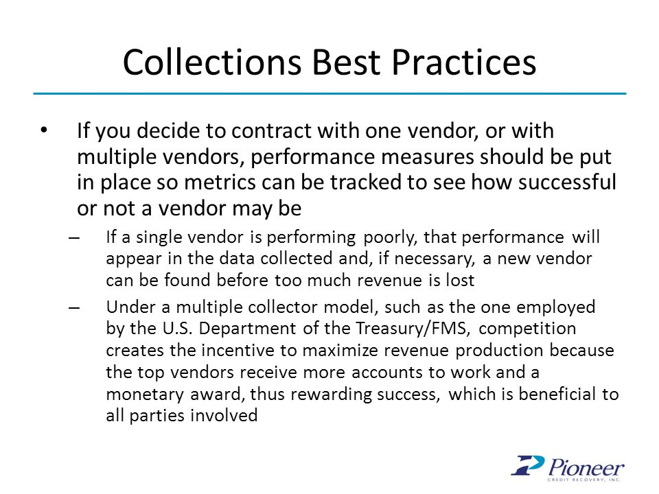 Collections Best Practices If you decide to contract with one vendor, or with multiple vendors, performance measures should be put in place so metrics can be tracked to see how successful or not a vendor may be – If a single vendor is performing poorly, that performance will appear in the data collected and, if necessary, a new vendor can be found before too much revenue is lost – Under a multiple collector model, such as the one employed by the U.S.