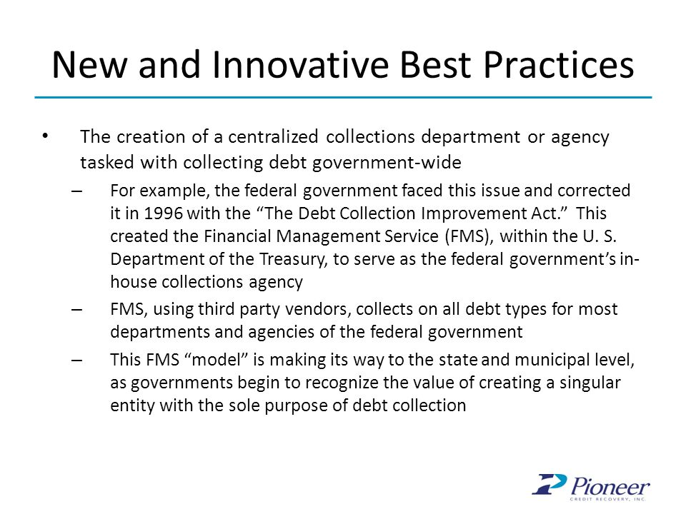 New and Innovative Best Practices The creation of a centralized collections department or agency tasked with collecting debt government-wide – For example, the federal government faced this issue and corrected it in 1996 with the The Debt Collection Improvement Act. This created the Financial Management Service (FMS), within the U.