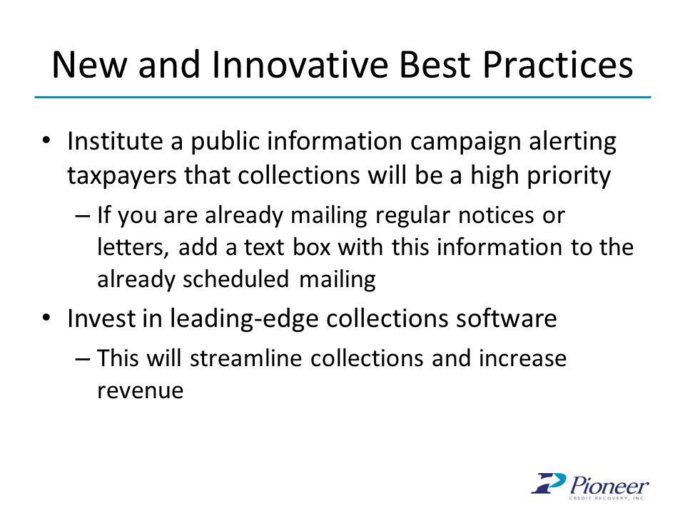 New and Innovative Best Practices Institute a public information campaign alerting taxpayers that collections will be a high priority – If you are already mailing regular notices or letters, add a text box with this information to the already scheduled mailing Invest in leading-edge collections software – This will streamline collections and increase revenue