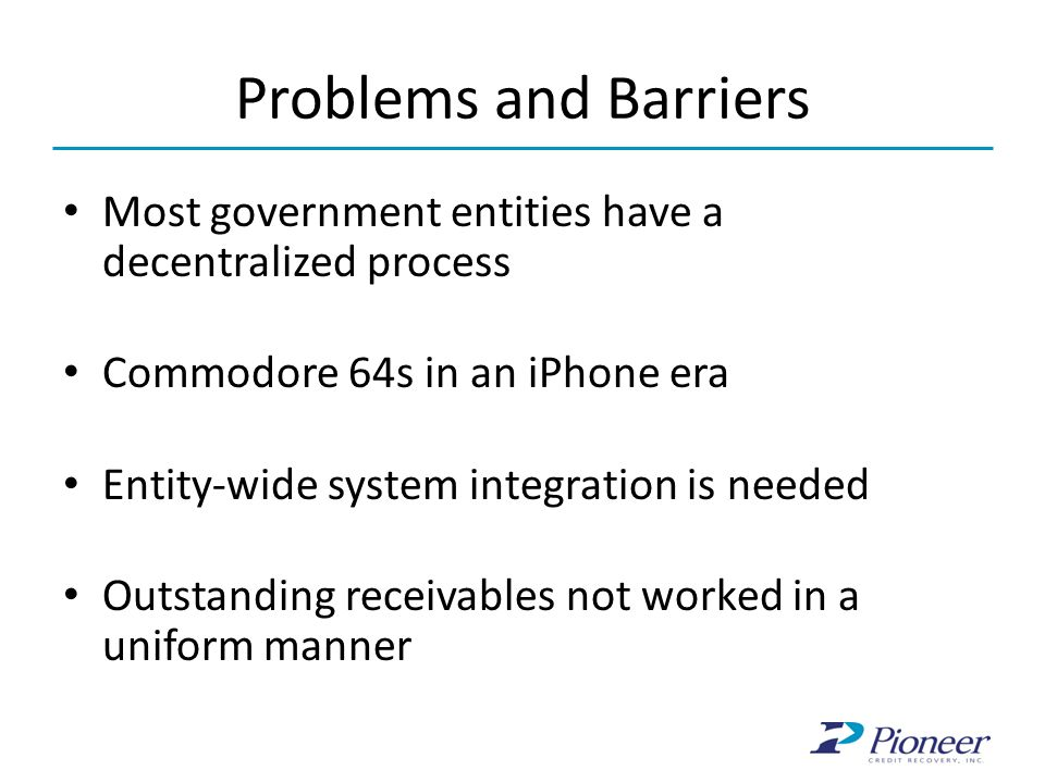 Problems and Barriers Most government entities have a decentralized process Commodore 64s in an iPhone era Entity-wide system integration is needed Outstanding receivables not worked in a uniform manner