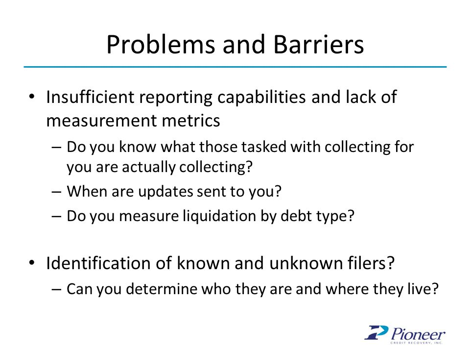 Problems and Barriers Insufficient reporting capabilities and lack of measurement metrics – Do you know what those tasked with collecting for you are actually collecting.