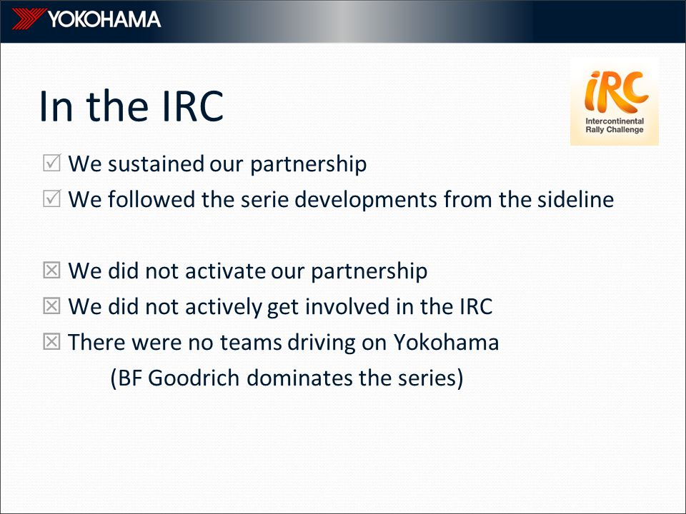 In the IRC  We sustained our partnership  We followed the serie developments from the sideline  We did not activate our partnership  We did not actively get involved in the IRC  There were no teams driving on Yokohama (BF Goodrich dominates the series)