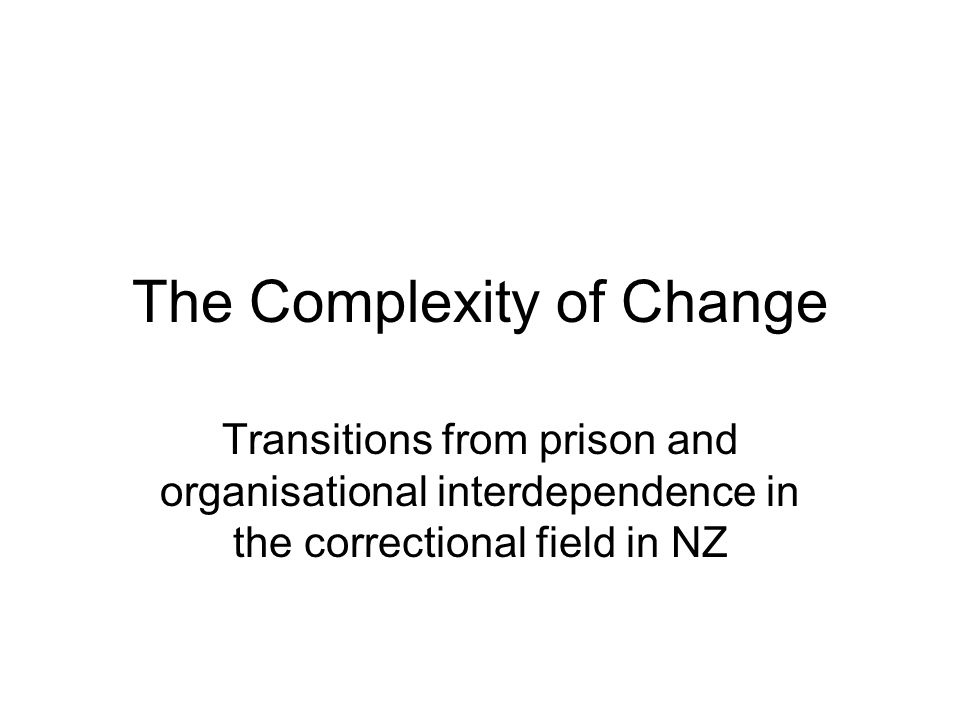 The Complexity of Change Transitions from prison and organisational interdependence in the correctional field in NZ