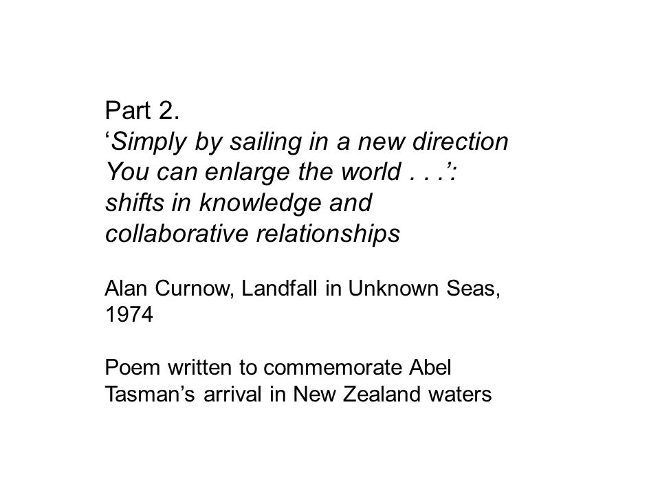 Part 2. 'Simply by sailing in a new direction You can enlarge the world...': shifts in knowledge and collaborative relationships Alan Curnow, Landfall