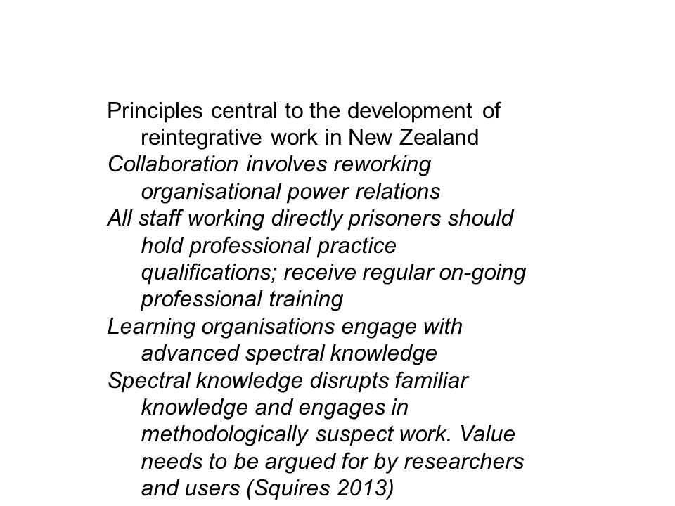 Principles central to the development of reintegrative work in New Zealand Collaboration involves reworking organisational power relations All staff working directly prisoners should hold professional practice qualifications; receive regular on-going professional training Learning organisations engage with advanced spectral knowledge Spectral knowledge disrupts familiar knowledge and engages in methodologically suspect work.