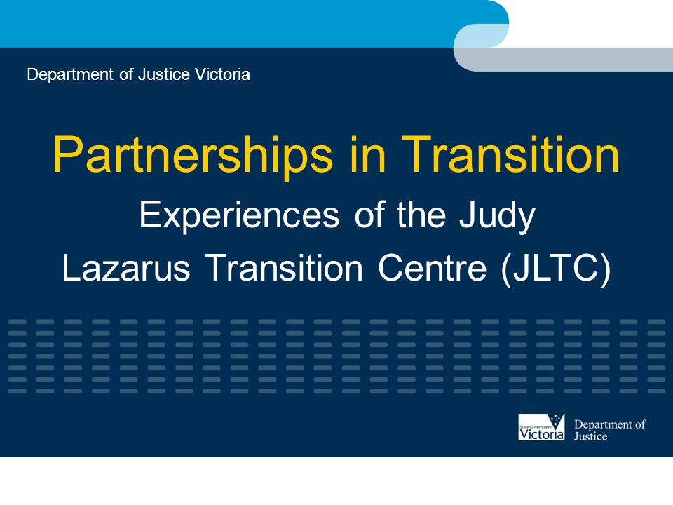 Partnerships in Transition Experiences of the Judy Lazarus Transition Centre (JLTC) Department of Justice Victoria