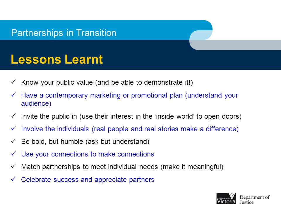 Partnerships in Transition Lessons Learnt Know your public value (and be able to demonstrate it!) Have a contemporary marketing or promotional plan (u