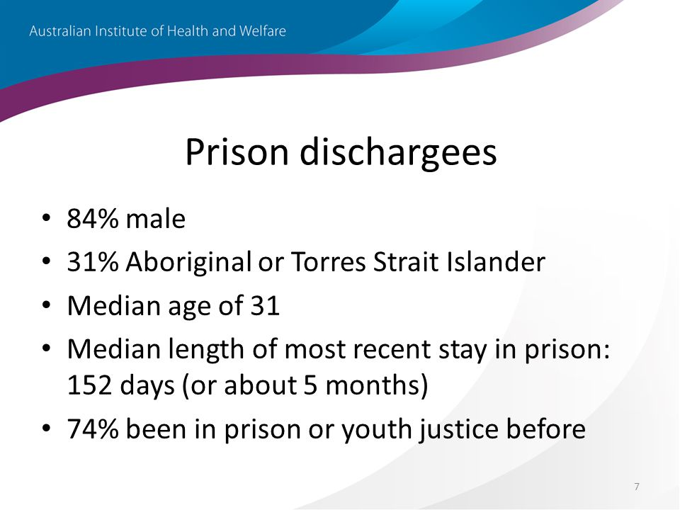 7 Prison dischargees 84% male 31% Aboriginal or Torres Strait Islander Median age of 31 Median length of most recent stay in prison: 152 days (or about 5 months) 74% been in prison or youth justice before