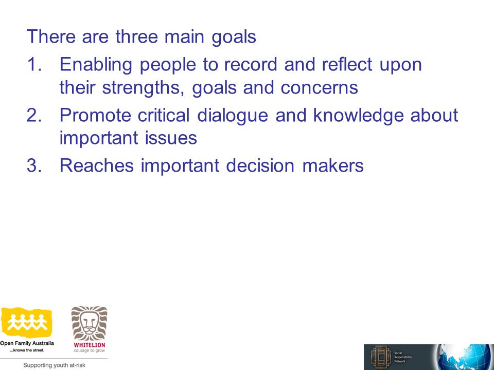 There are three main goals 1.Enabling people to record and reflect upon their strengths, goals and concerns 2.Promote critical dialogue and knowledge about important issues 3.Reaches important decision makers