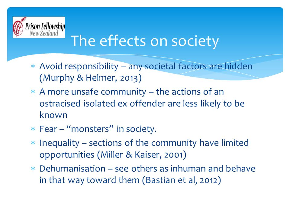  Avoid responsibility – any societal factors are hidden (Murphy & Helmer, 2013)  A more unsafe community – the actions of an ostracised isolated ex offender are less likely to be known  Fear – monsters in society.
