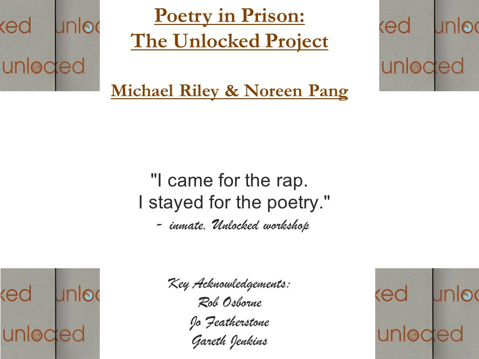 Poetry in Prison: The Unlocked Project Michael Riley & Noreen Pang I came for the rap.