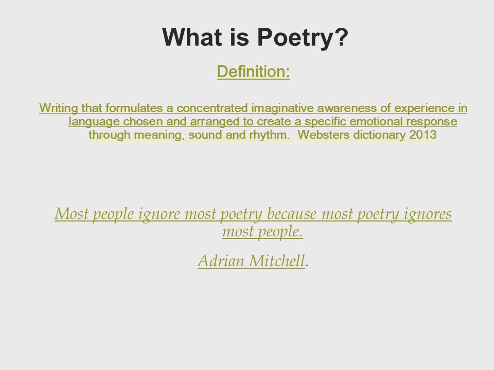 What is Poetry? Definition: Writing that formulates a concentrated imaginative awareness of experience in language chosen and arranged to create a spe