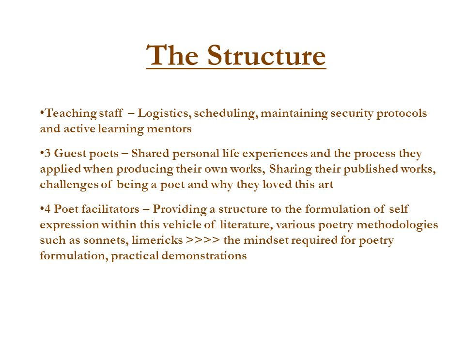 The Structure Teaching staff – Logistics, scheduling, maintaining security protocols and active learning mentors 3 Guest poets – Shared personal life
