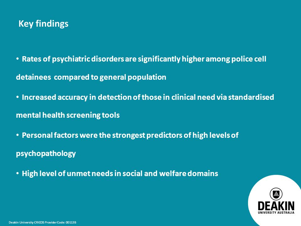 Deakin University CRICOS Provider Code: 00113B Key findings Rates of psychiatric disorders are significantly higher among police cell detainees compared to general population Increased accuracy in detection of those in clinical need via standardised mental health screening tools Personal factors were the strongest predictors of high levels of psychopathology High level of unmet needs in social and welfare domains