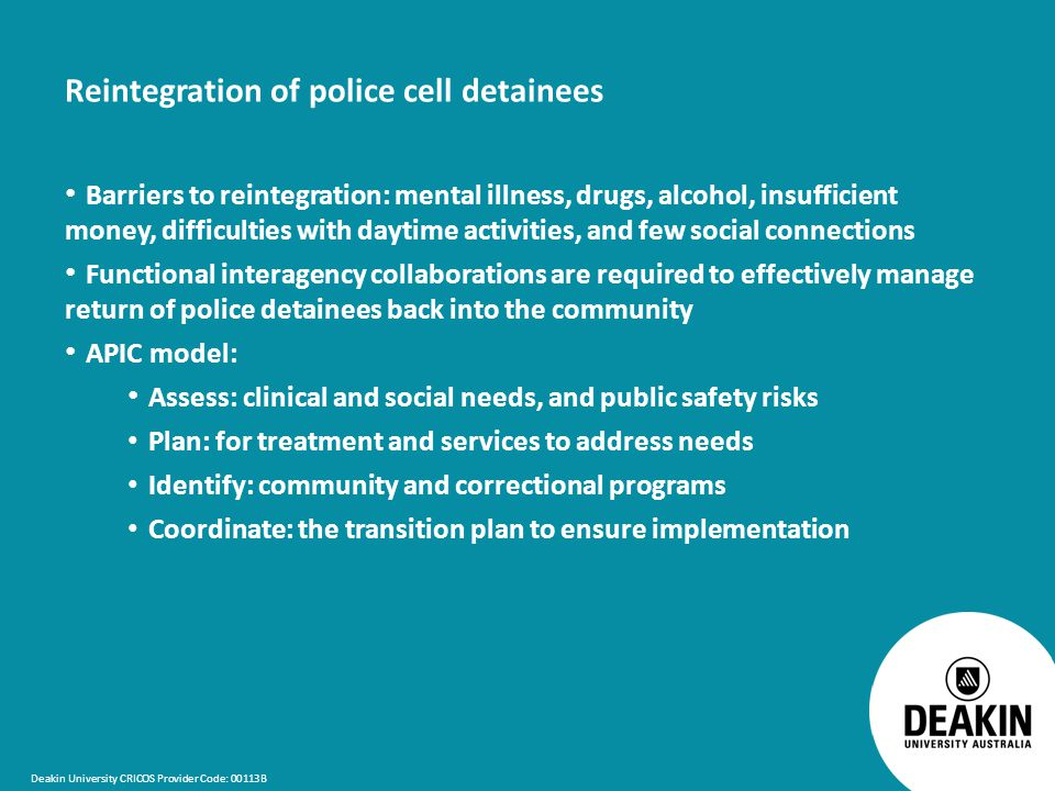Deakin University CRICOS Provider Code: 00113B Reintegration of police cell detainees Barriers to reintegration: mental illness, drugs, alcohol, insufficient money, difficulties with daytime activities, and few social connections Functional interagency collaborations are required to effectively manage return of police detainees back into the community APIC model: Assess: clinical and social needs, and public safety risks Plan: for treatment and services to address needs Identify: community and correctional programs Coordinate: the transition plan to ensure implementation