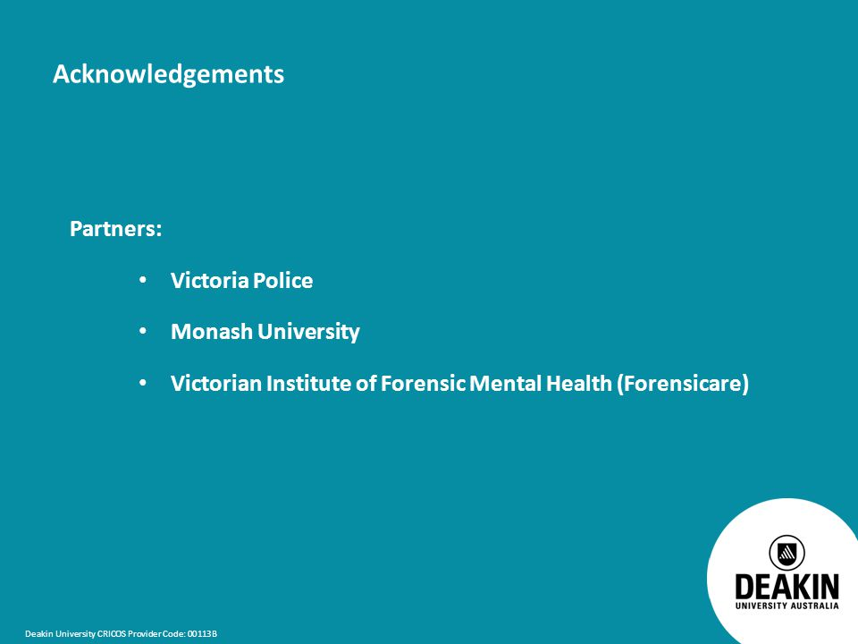 Deakin University CRICOS Provider Code: 00113B Acknowledgements Partners: Victoria Police Monash University Victorian Institute of Forensic Mental Health (Forensicare)