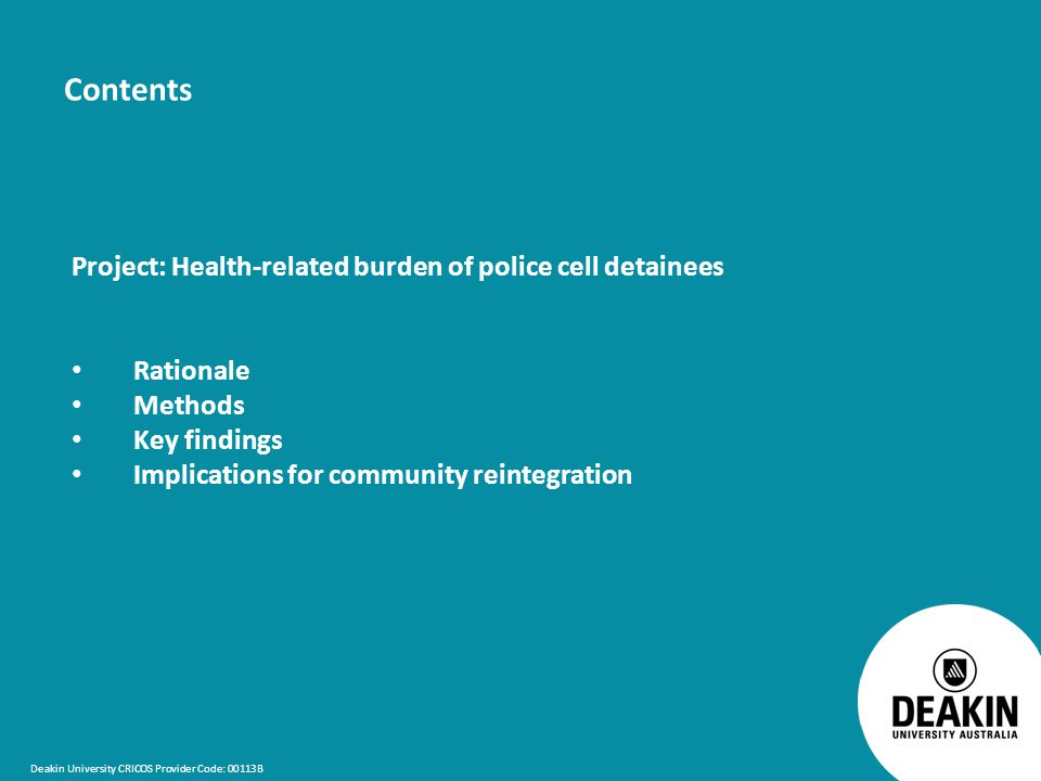 Deakin University CRICOS Provider Code: 00113B Contents Project: Health-related burden of police cell detainees Rationale Methods Key findings Implications for community reintegration