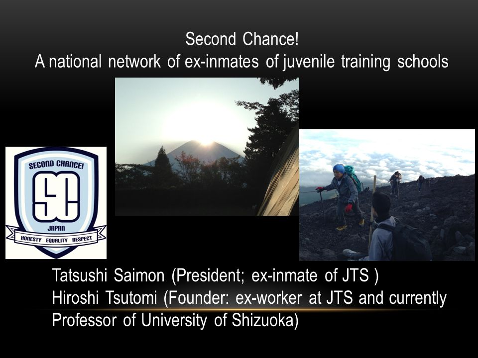 Second Chance! A national network of ex-inmates of juvenile training schools Tatsushi Saimon (President; ex-inmate of JTS ) Hiroshi Tsutomi (Founder: