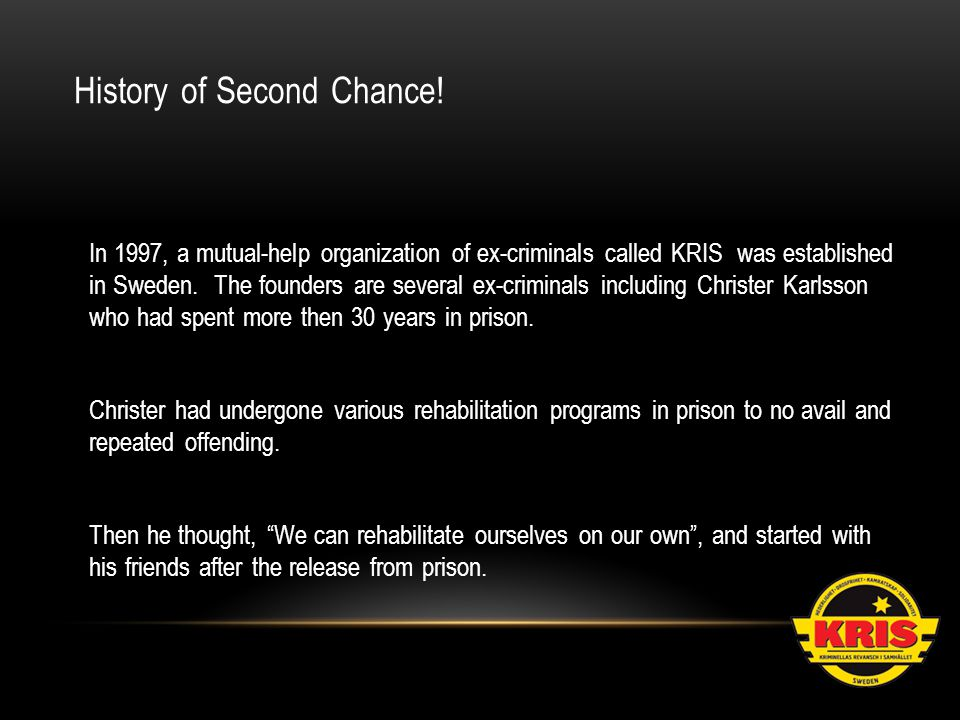 In 1997, a mutual-help organization of ex-criminals called KRIS was established in Sweden. The founders are several ex-criminals including Christer Ka