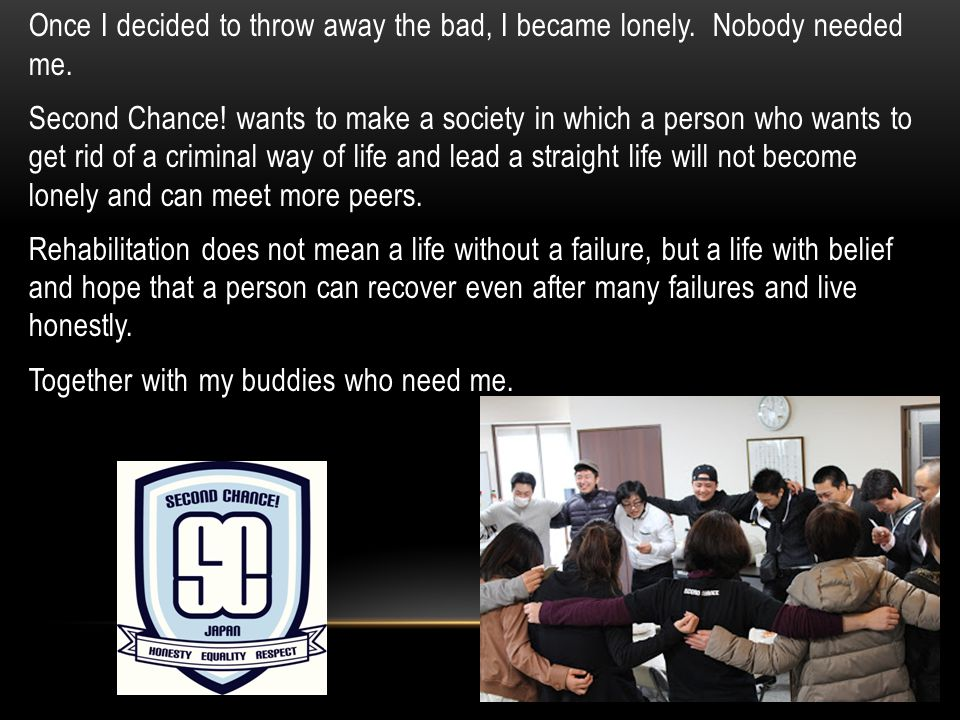 Once I decided to throw away the bad, I became lonely. Nobody needed me. Second Chance! wants to make a society in which a person who wants to get rid