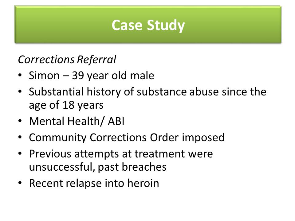 Case Study Corrections Referral Simon – 39 year old male Substantial history of substance abuse since the age of 18 years Mental Health/ ABI Community