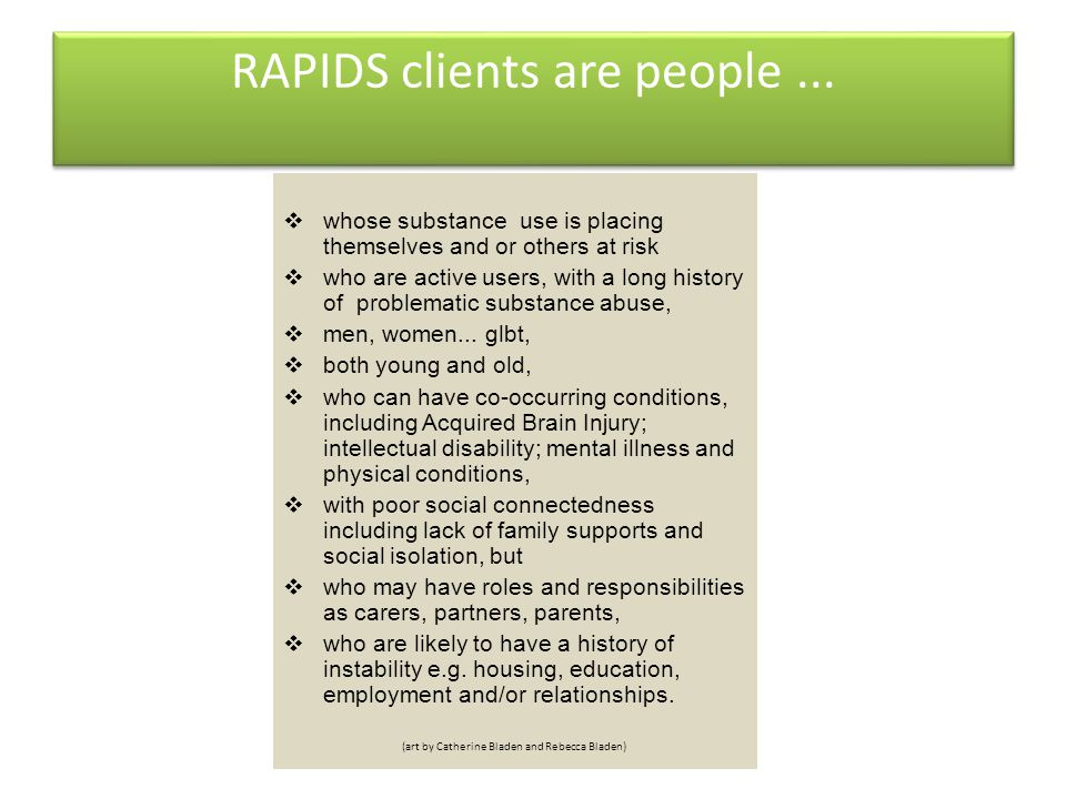 RAPIDS clients are people...  whose substance use is placing themselves and or others at risk  who are active users, with a long history of problema