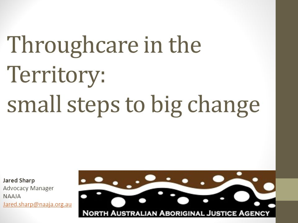 This Presentation: 1.Context – 'Justice NT Style' 2.Description of NAAJA Throughcare 3.Lessons so far, future directions