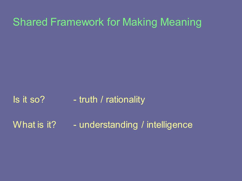 What is it - understanding / intelligence Shared Framework for Making Meaning Is it so - truth / rationality