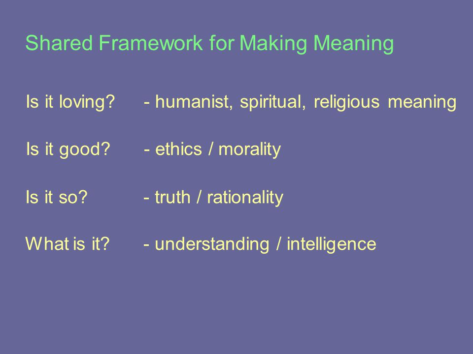 What is it - understanding / intelligence Is it loving - humanist, spiritual, religious meaning Is it good - ethics / morality Shared Framework for Making Meaning Is it so - truth / rationality
