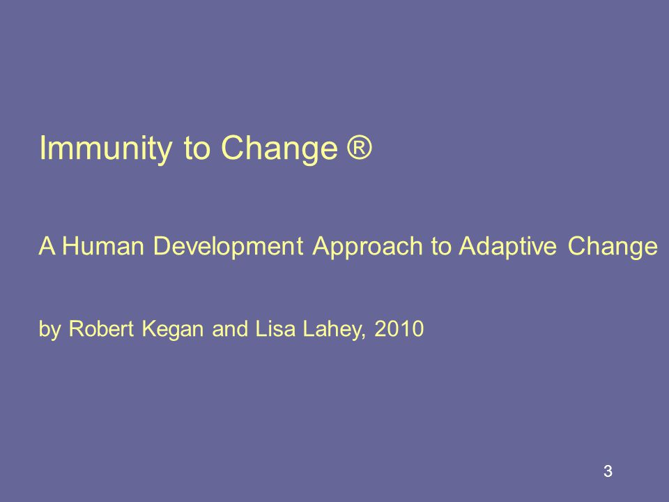 3 Immunity to Change ® A Human Development Approach to Adaptive Change by Robert Kegan and Lisa Lahey, 2010
