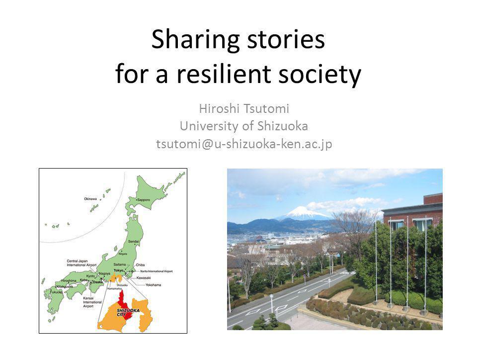Sharing stories for a resilient society Hiroshi Tsutomi University of Shizuoka tsutomi@u-shizuoka-ken.ac.jp