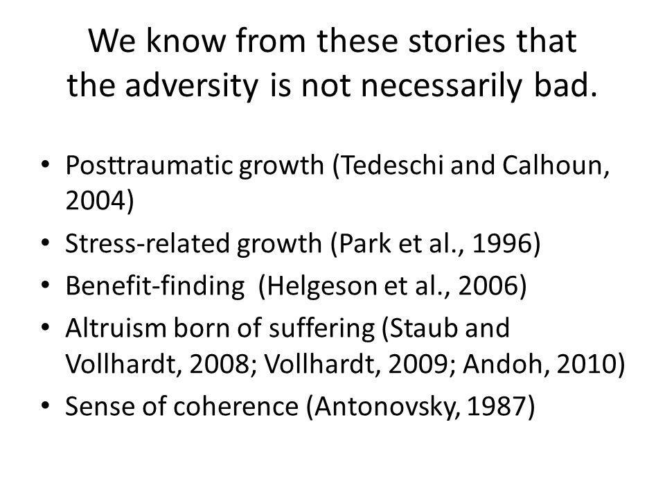 We know from these stories that the adversity is not necessarily bad. Posttraumatic growth (Tedeschi and Calhoun, 2004) Stress-related growth (Park et