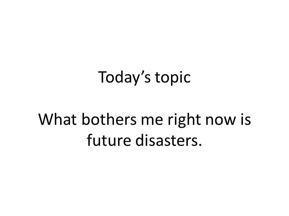 Today's topic What bothers me right now is future disasters.