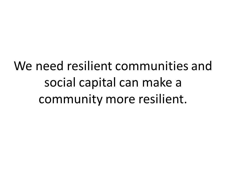 We need resilient communities and social capital can make a community more resilient.