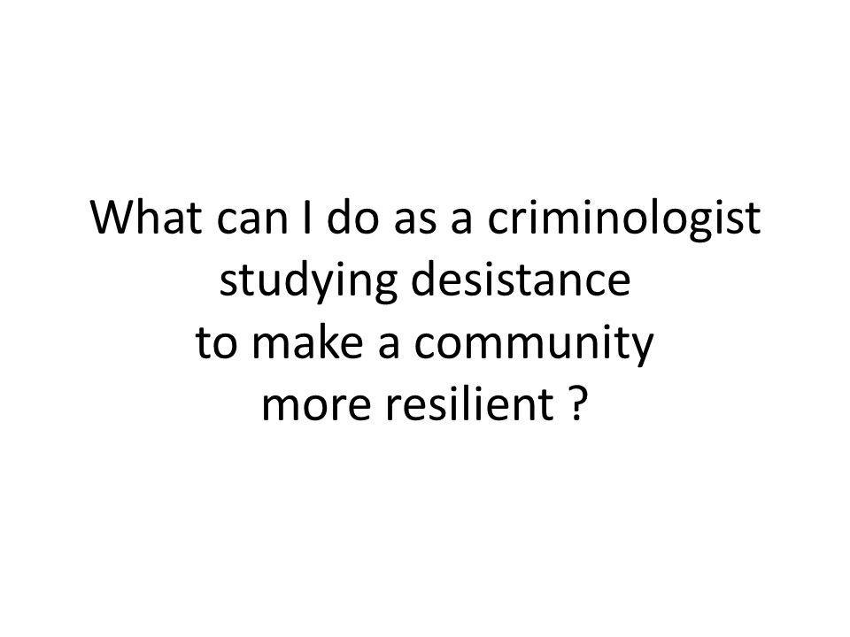 What can I do as a criminologist studying desistance to make a community more resilient