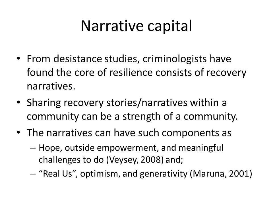 Narrative capital From desistance studies, criminologists have found the core of resilience consists of recovery narratives.