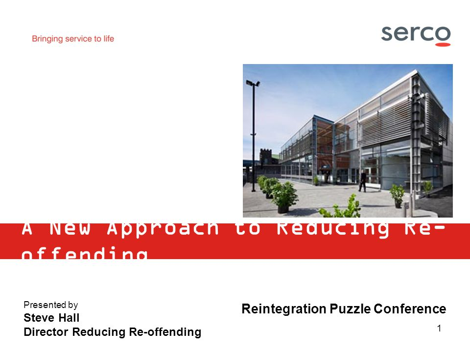 1 A New Approach to Reducing Re- offending Presented by Steve Hall Director Reducing Re-offending Reintegration Puzzle Conference