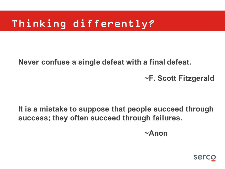 Thinking differently? Never confuse a single defeat with a final defeat. ~F. Scott Fitzgerald It is a mistake to suppose that people succeed through s