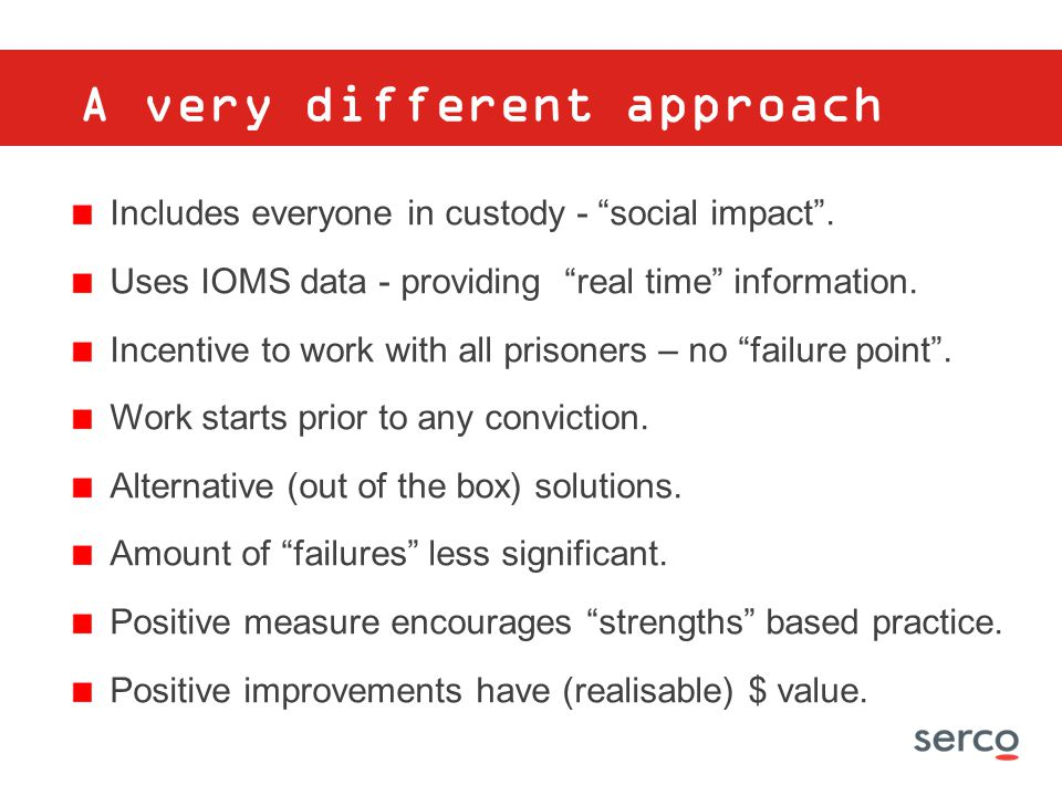 "A very different approach Includes everyone in custody - ""social impact"". Uses IOMS data - providing ""real time"" information. Incentive to work with a"