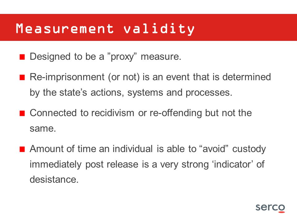 "Measurement validity Designed to be a ""proxy"" measure. Re-imprisonment (or not) is an event that is determined by the state's actions, systems and pro"