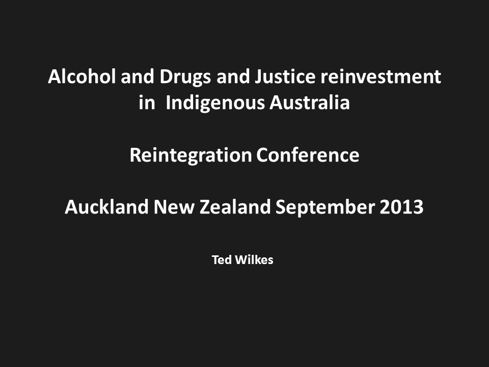 Alcohol and Drugs and Justice reinvestment in Indigenous Australia Reintegration Conference Auckland New Zealand September 2013 Ted Wilkes