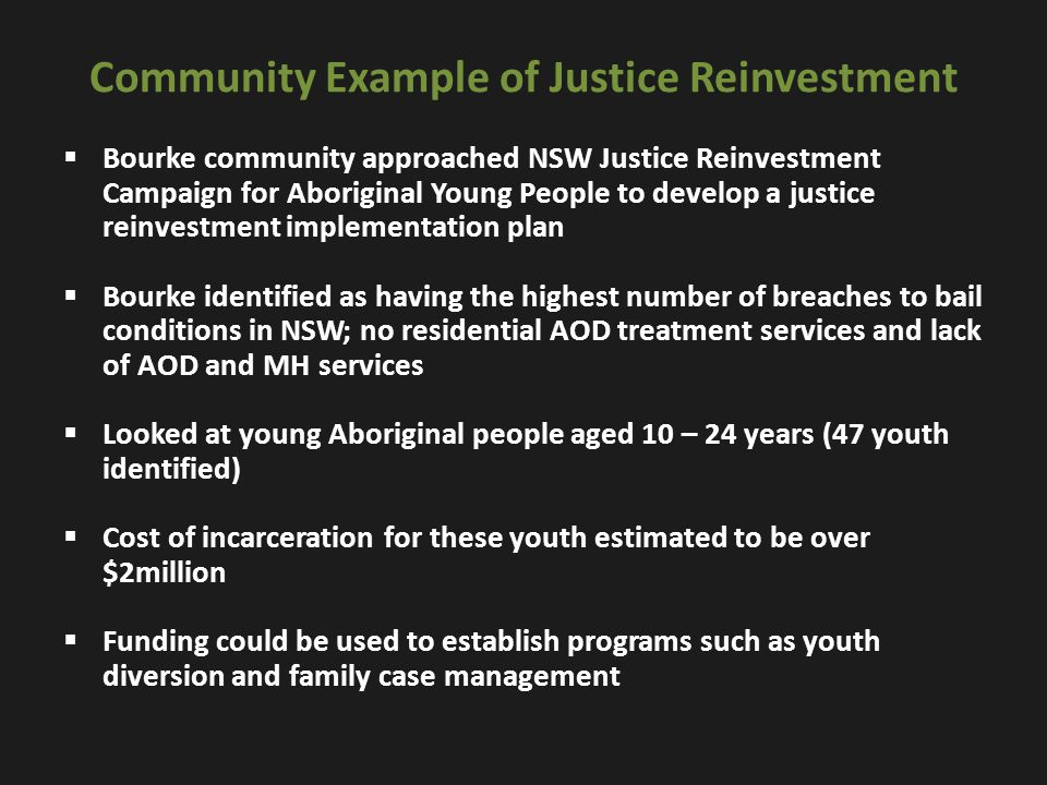 What NIDAC is seeking  NIDAC is calling on a justice reinvestment approach which involves shifting part of the spending away from prisons towards community-based programs and services that address the factors that contribute to criminal behaviour  An inclusion of information on incarceration rates for Indigenous men, women and young people in Closing the Gap: Prime Minister's Report, tabled annually in federal parliament