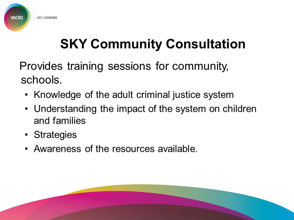 SKY Community Consultation Provides training sessions for community, schools. Knowledge of the adult criminal justice system Understanding the impact