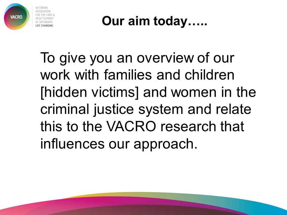 Our aim today….. To give you an overview of our work with families and children [hidden victims] and women in the criminal justice system and relate t