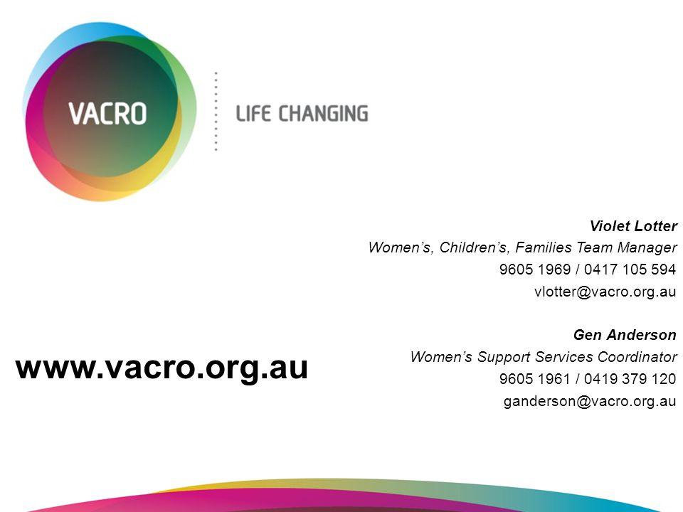 Violet Lotter Women's, Children's, Families Team Manager 9605 1969 / 0417 105 594 vlotter@vacro.org.au Gen Anderson Women's Support Services Coordinat