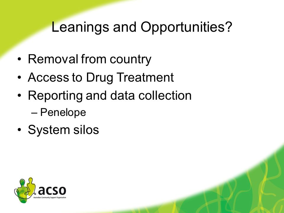 Leanings and Opportunities? Removal from country Access to Drug Treatment Reporting and data collection –Penelope System silos