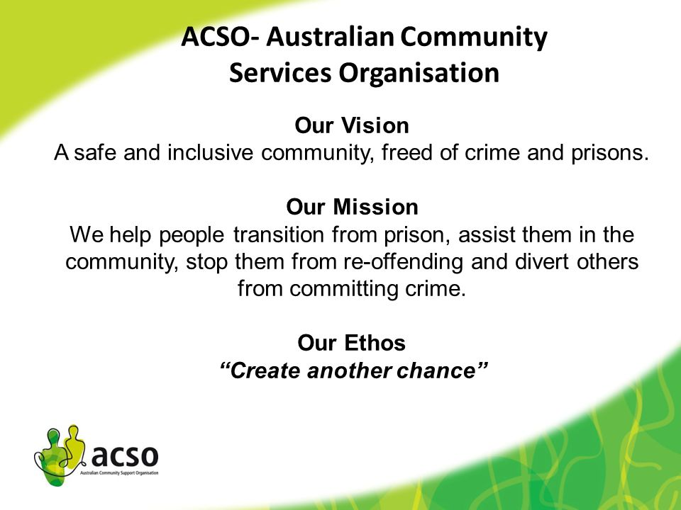 Our Vision A safe and inclusive community, freed of crime and prisons. Our Mission We help people transition from prison, assist them in the community