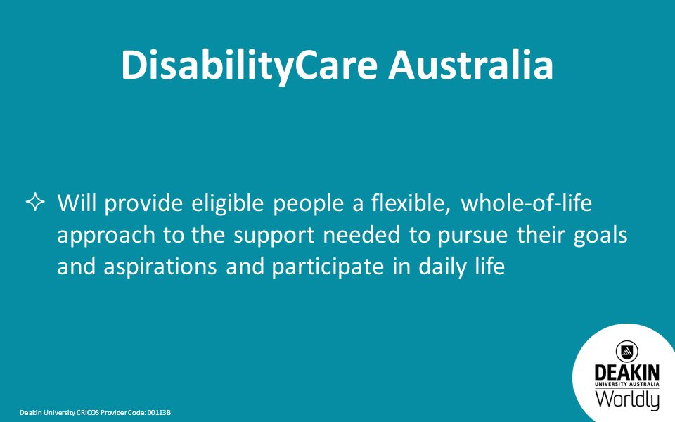 Deakin University CRICOS Provider Code: 00113B DisabilityCare Australia  Will provide eligible people a flexible, whole-of-life approach to the support needed to pursue their goals and aspirations and participate in daily life
